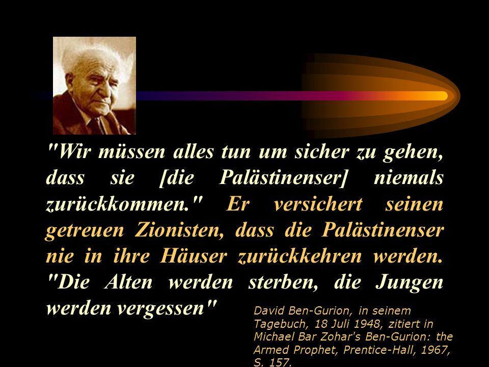 Wir müssen alles tun um sicher zu gehen, dass sie [die Palästinenser] niemals zurückkommen. Er versichert seinen getreuen Zionisten, dass die Palästinenser nie in ihre Häuser zurückkehren werden. Die Alten werden sterben, die Jungen werden vergessen